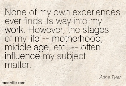 None of my own experiences ever finds its way into my work. However, the stages of my life — motherhood, middle age, etc. — often influence my subject matte  - Anne Tyler