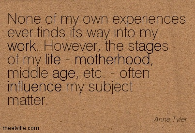 None of my own experiences ever finds its way into my work. However, the stages of my life - motherhood, middle age, etc. - often influence my subject matter.  - Anne Tyler