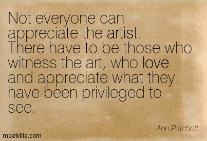 Not everyone can appreciate the artist. There have to be those who witness the art, who love and appreciate what they have been privileged to see.  - Ann Patchett
