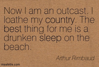 Now I am an outcast. I loathe my country. The best thing for me is a drunken sleep on the beach.