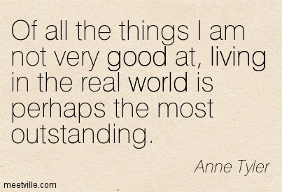 Of all the things I am not very good at, living in the real world is perhaps the most outstanding.  - Anne Tyler
