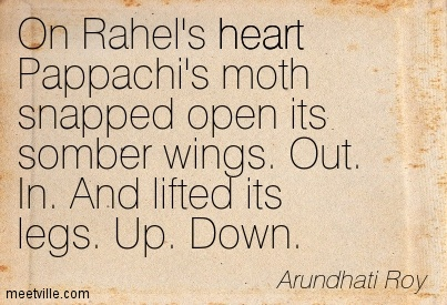 On Rahel's heart Pappachi's moth snapped open its somber wings. Out. In. And lifted its legs. Up. Down.