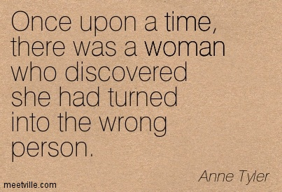Once upon a time, there was a woman who discovered she had turned into the wrong person.  - Anne Tyler