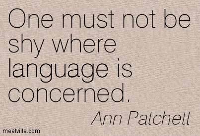 One must not be shy where language is concerned.  - Ann Patchett