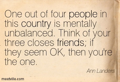 One out of four people in this country is mentally unbalanced. Think of your three closes friends; if they seem OK, then you're the one.  - Ann Landers