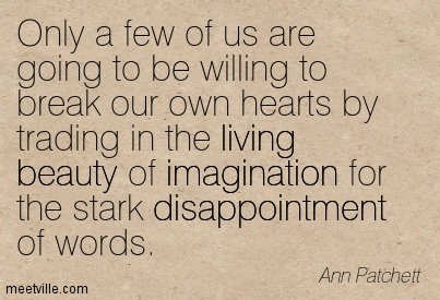 Only a few of us are going to be willing to break our own hearts by trading in the living beauty of imagination for the stark disappointment of words.  - Ann Patchett