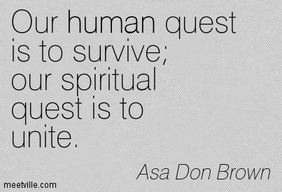 Our human quest is to survive our spiritual quest is to unite.