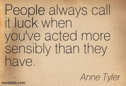 People always call it luck when you've acted more sensibly than they have.  - Anne Tyler