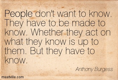 People don't want to know. They have to be made to know. Whether they act on what they know is up to them. But they have to know