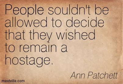People souldn't be allowed to decide that they wished to remain a hostage.  - Ann Patchett
