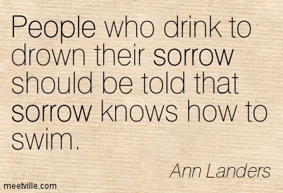People who drink to drown their sorrow should be told that sorrow knows how to swim.  - Ann Patchett
