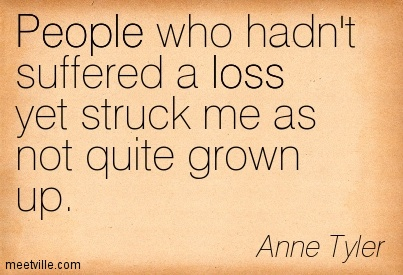People who hadn't suffered a loss yet struck me as not quite grown up.  - Anne Tyler