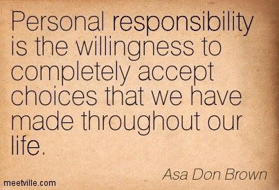 Personal responsibility is the willingness to completely accept choices that we have made throughout our life.