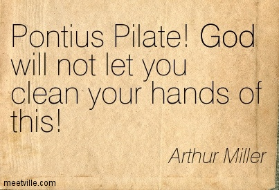Pontius Pilate! God will not let you clean your hands of this!