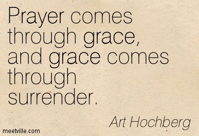 Prayer comes through grace, and grace comes through surrender.