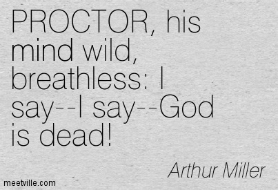 PROCTOR, his mind wild, breathless I say–I say–God is dead!