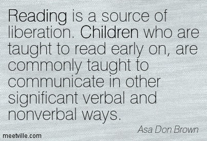 Reading is a source of liberation. Children who are taught to read early on, are commonly taught to communicate in other significant verbal and nonverbal ways.