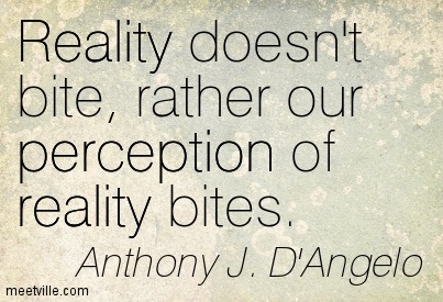 Reality doesn't bite, rather our perception of reality bites.