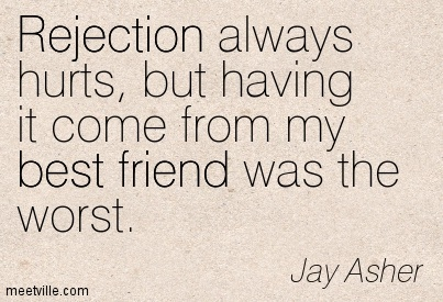 Rejection always hurts, but having it come from my best ...