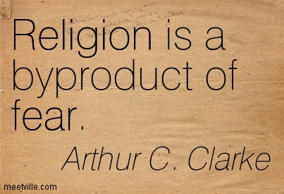Religion is a byproduct of fear.