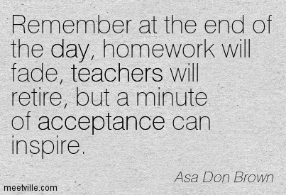 Remember at the end of the day, homework will fade, teachers will retire, but a minute of acceptance can inspire.
