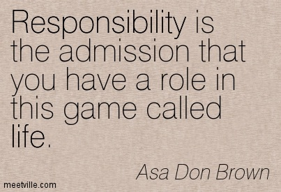 Responsibility is the admission that you have a role in this game called life.