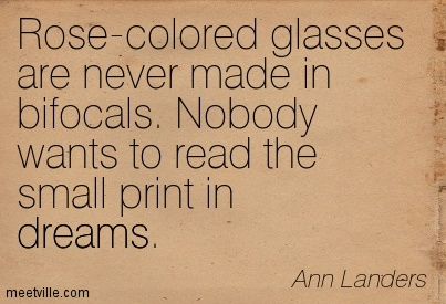 Rose-colored glasses are never made in bifocals. Nobody wants to read the small print in dream.  - Ann Landers