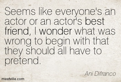 Seems like everyone's an actor or an actor's best friend, I wonder what was wrong to begin with that they should all have to pretend.- Ani Difranco