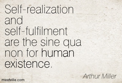 Self-realization and self-fulfilment are the sine qua non for human existence.