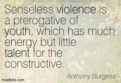 Senseless violence is a prerogative of youth, which has much energy but little talent for the constructiv