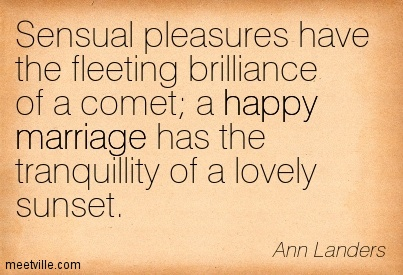 Sensual pleasures have the fleeting brilliance of a comet a happy marriage has the tranquillity of a lovely sunset.  - Ann Landers