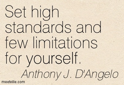 Set high standards and few limitations for yourself.