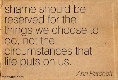 Shame should be reserved for the things we choose to do, not the circumstances that life puts on us.  - Ann Patchett