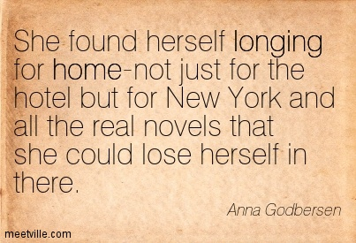 She found herself longing for home-not just for the hotel but for New York and all the real novels that she could lose herself in there.  - Anna Godbersen
