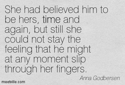 She had believed him to be hers, time and again, but still she could not stay the feeling that he might at any moment slip through her fingers.  - Anna Godbersen