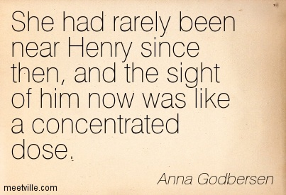 She had rarely been near Henry since then, and the sight of him now was like a concentrated dose.  - Anna Godbersen