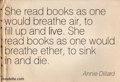 She read books as one would breathe air, to fill up and live. She read books as one would breathe ether, to sink in and die.