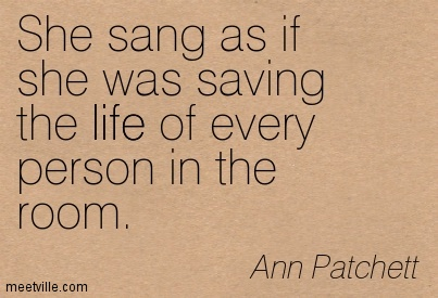 She sang as if she was saving the life of every person in the room.  - Ann Patchett
