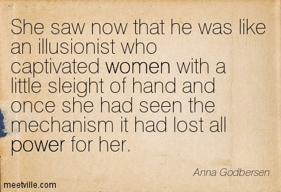 She saw now that he was like an illusionist who captivated women with a little sleight of hand and once she had seen the mechanism it had lost all power for her.  - Anna Godbersen