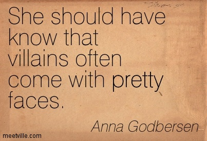 She should have know that villains often come with pretty faces.  - Anna Godbersen