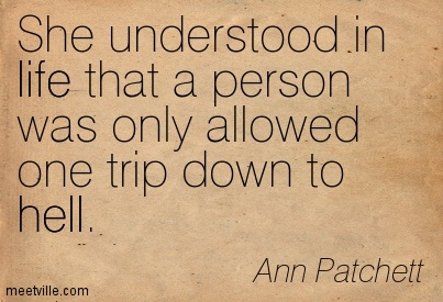 She understood in life that a person was only allowed one trip down to hell.  - Ann Patchett