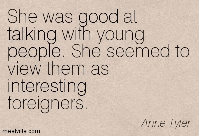 She was good at talking with young people. She seemed to view them as interesting foreigners.  - Anne Tyler