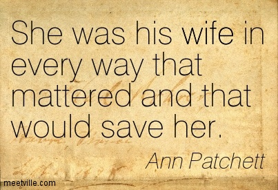 She was his wife in every way that mattered and that would save her.  - Ann Patchett