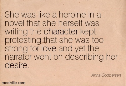 She was like a heroine in a novel that she herself was writing the character kept protesting that she was too strong for love and yet the narrator went on describing her desire.  - Anna Godbersen