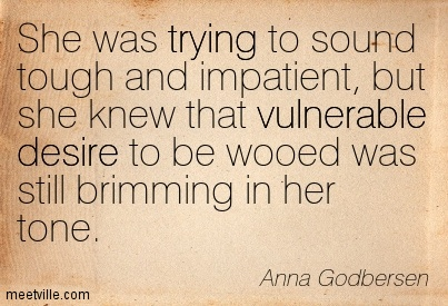She was trying to sound tough and impatient, but she knew that vulnerable desire to be wooed was still brimming in her tone.  - Anna Godbersen