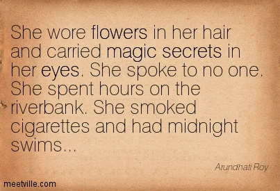 She wore flowers in her hair and carried magic secrets in her eyes. She spoke to no one. She spent hours on the riverbank. She smoked cigarettes and had midnight swims…