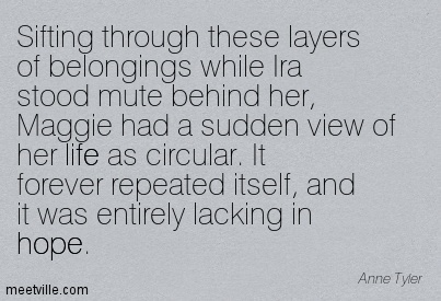 Sifting through these layers of belongings while Ira stood mute behind her, Maggie had a sudden view of her life as circular. It forever repeated itself, and it was entirely lacking in hope.  - Anne Tyler