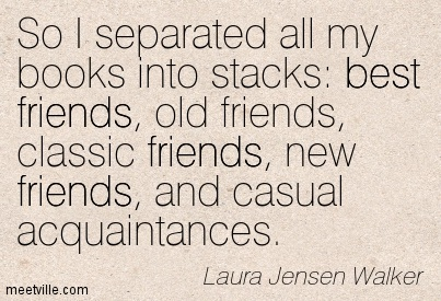 So I separated all my books into stacks  best friends, old friends, classic friends, new friends, and casual acquaintances.  - Laura Jensen Walker