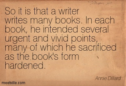 So it is that a writer writes many books. In each book, he intended several urgent and vivid points, many of which he sacrificed as the book's form hardened.