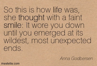 So this is how life was, she thought with a faint smil It wore you down until you emerged at its wildest, most unexpected ends.  - Anna Godbersen